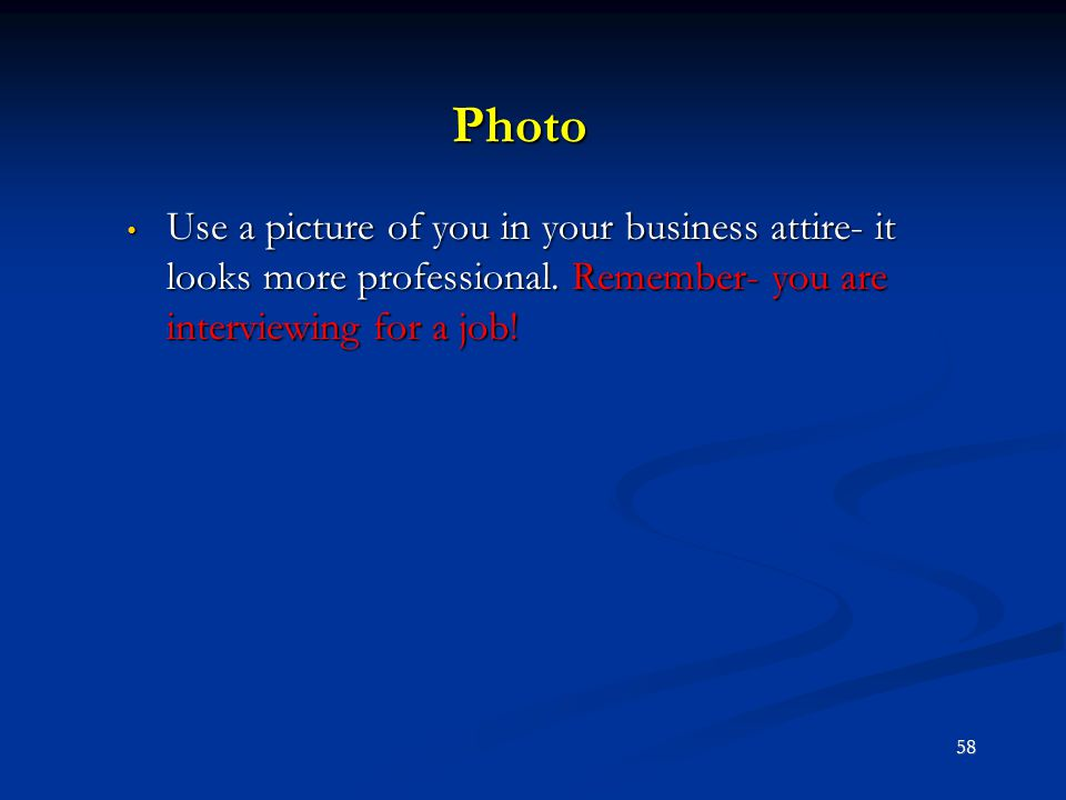 Photo Use a picture of you in your business attire- it looks more professional. Remember- you are interviewing for a job! Use a picture of you in your