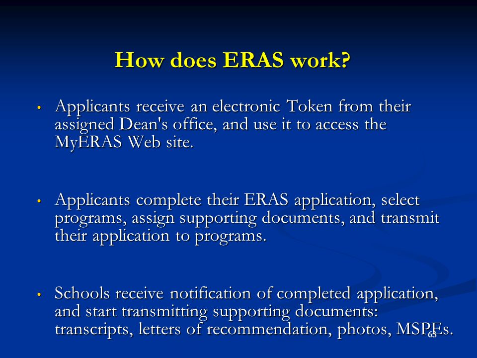 How does ERAS work? Applicants receive an electronic Token from their assigned Dean's office, and use it to access the MyERAS Web site. Applicants rec
