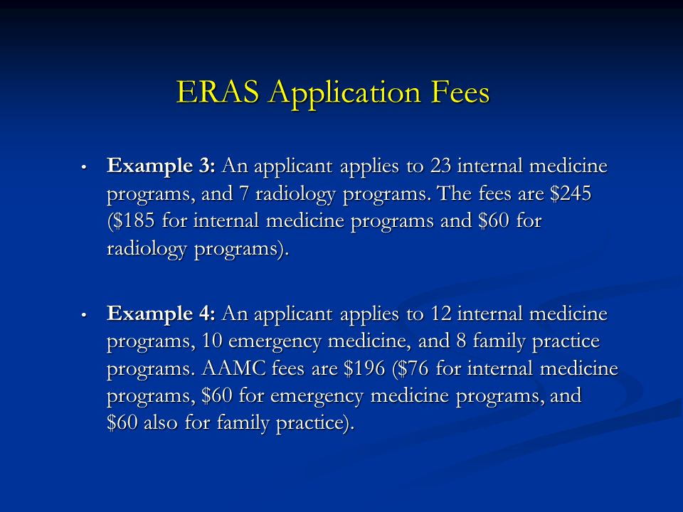 ERAS Application Fees Example 3: An applicant applies to 23 internal medicine programs, and 7 radiology programs. The fees are $245 ($185 for internal
