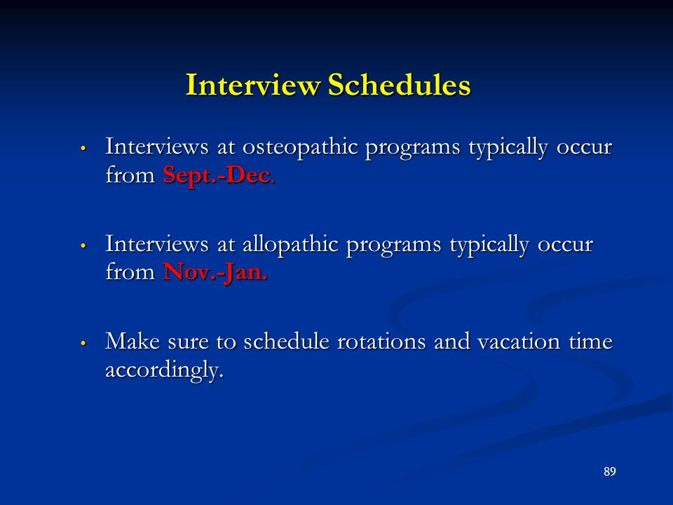 Interview Schedules Interviews at osteopathic programs typically occur from Sept.-Dec. Interviews at osteopathic programs typically occur from Sept.-D