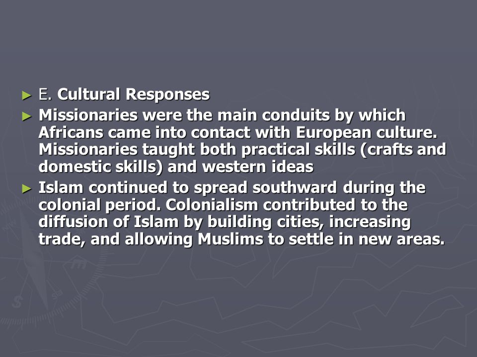 ► E. Cultural Responses ► Missionaries were the main conduits by which Africans came into contact with European culture. Missionaries taught both prac
