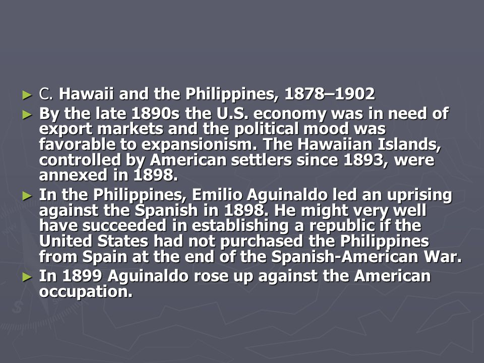 ► C. Hawaii and the Philippines, 1878–1902 ► By the late 1890s the U.S. economy was in need of export markets and the political mood was favorable to