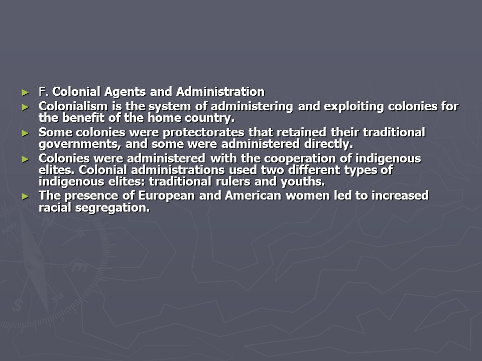 ► F. Colonial Agents and Administration ► Colonialism is the system of administering and exploiting colonies for the benefit of the home country. ► So