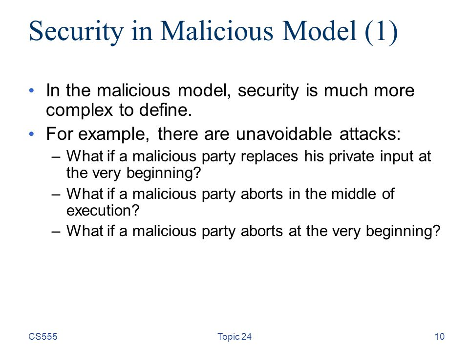 10 Security in Malicious Model (1) In the malicious model, security is much more complex to define. For example, there are unavoidable attacks: –What