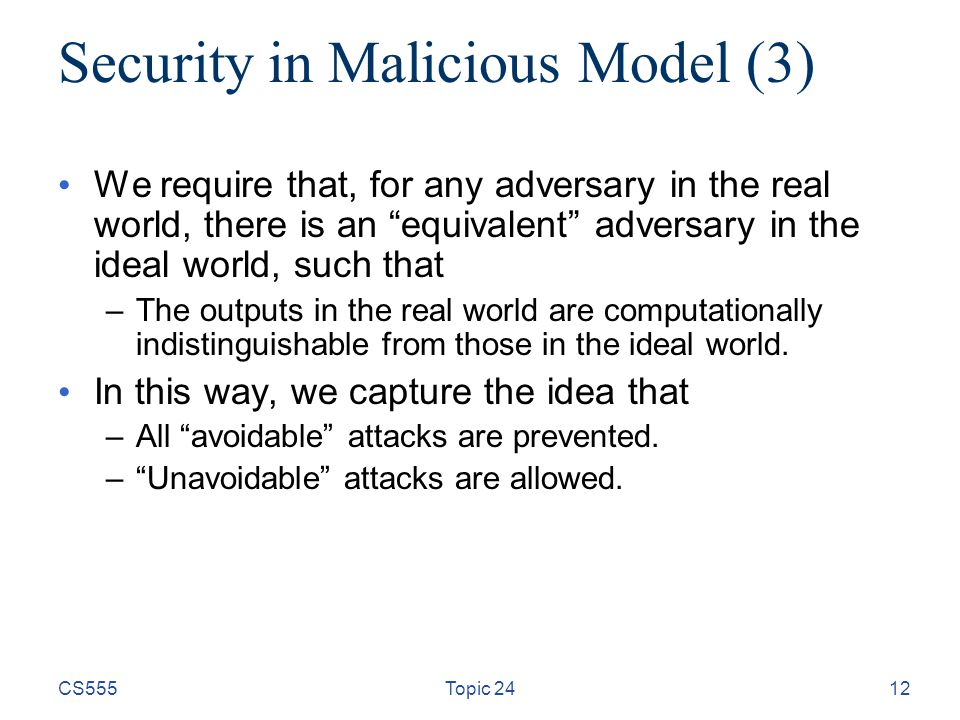 """12 Security in Malicious Model (3) We require that, for any adversary in the real world, there is an """"equivalent"""" adversary in the ideal world, such t"""