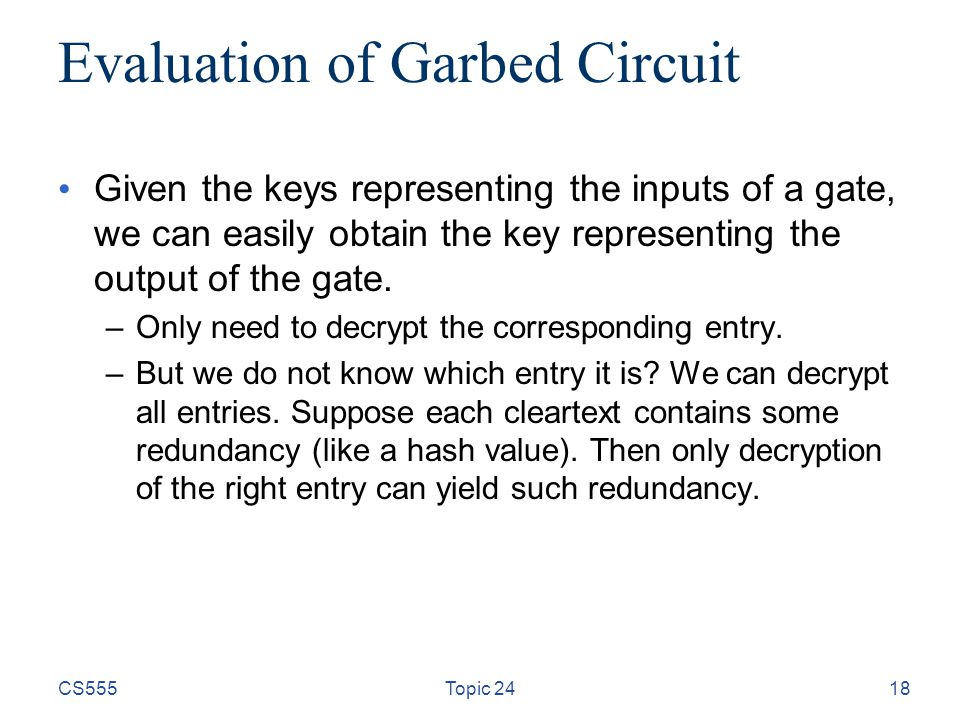18 Evaluation of Garbed Circuit Given the keys representing the inputs of a gate, we can easily obtain the key representing the output of the gate.
