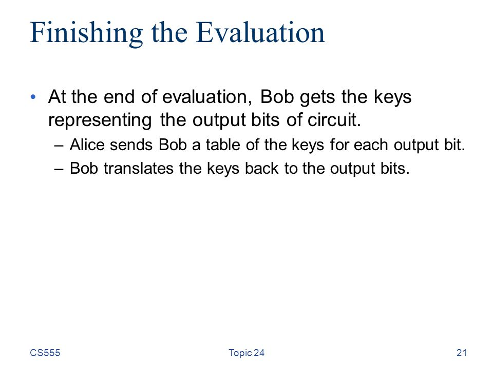 21 Finishing the Evaluation At the end of evaluation, Bob gets the keys representing the output bits of circuit. –Alice sends Bob a table of the keys