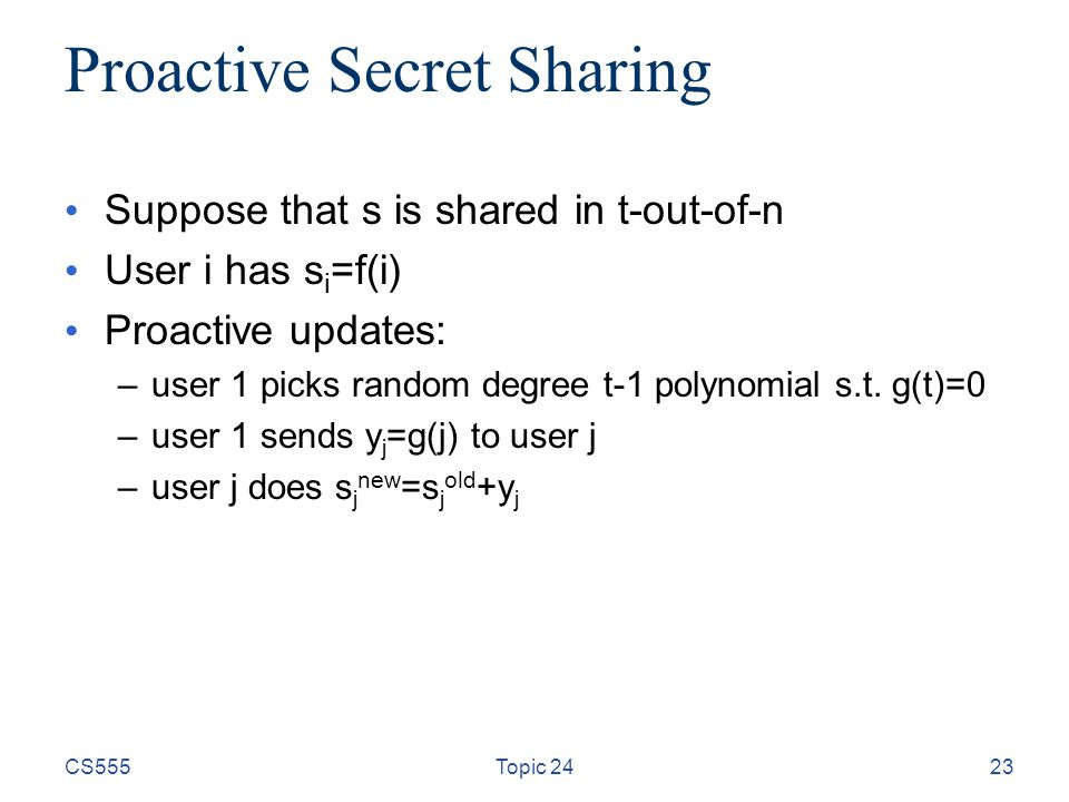 CS555Topic 2423 Proactive Secret Sharing Suppose that s is shared in t-out-of-n User i has s i =f(i) Proactive updates: –user 1 picks random degree t-