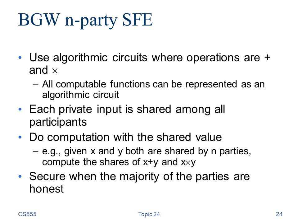 CS555Topic 2424 BGW n-party SFE Use algorithmic circuits where operations are + and  –All computable functions can be represented as an algorithmic c