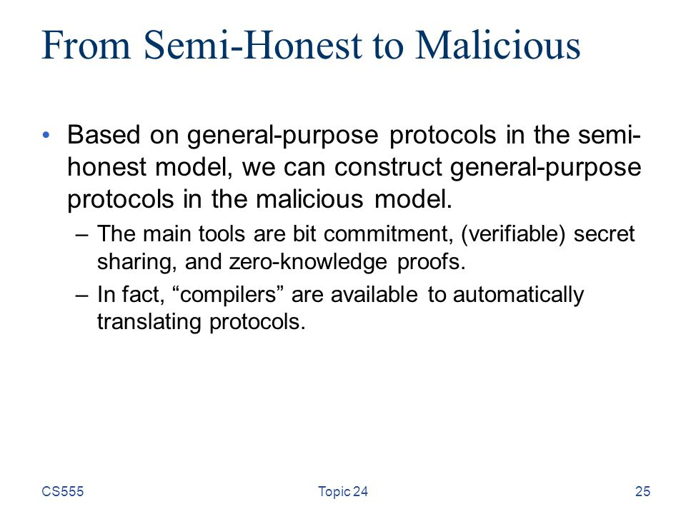 25 From Semi-Honest to Malicious Based on general-purpose protocols in the semi- honest model, we can construct general-purpose protocols in the malic