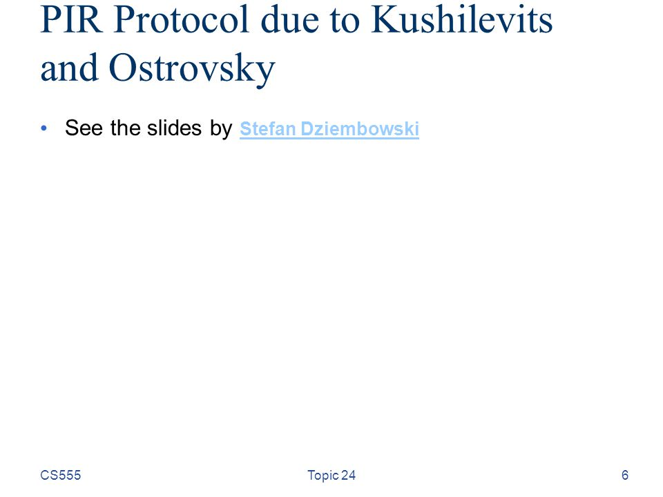 PIR Protocol due to Kushilevits and Ostrovsky See the slides by Stefan Dziembowski Stefan Dziembowski CS555Topic 246