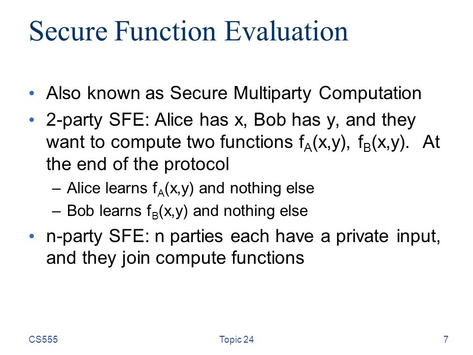 CS555Topic 247 Secure Function Evaluation Also known as Secure Multiparty Computation 2-party SFE: Alice has x, Bob has y, and they want to compute two functions f A (x,y), f B (x,y).