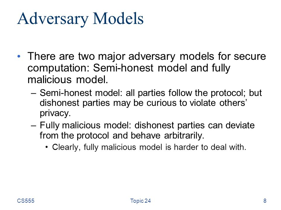 8 Adversary Models There are two major adversary models for secure computation: Semi-honest model and fully malicious model.