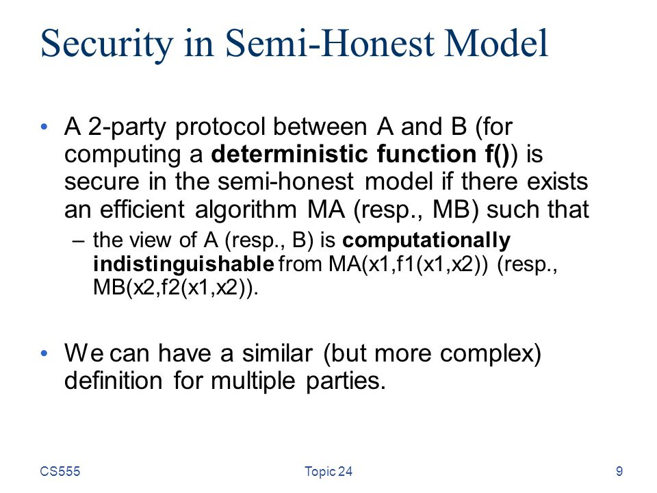 9 Security in Semi-Honest Model A 2-party protocol between A and B (for computing a deterministic function f()) is secure in the semi-honest model if