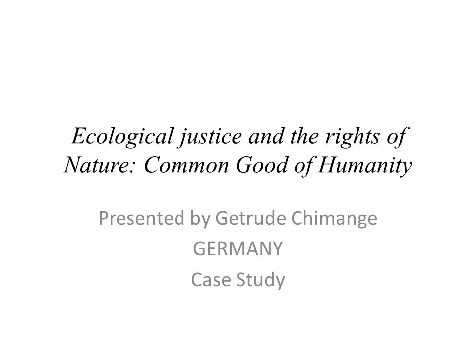 Ecological justice and the rights of Nature: Common Good of Humanity Presented by Getrude Chimange GERMANY Case Study