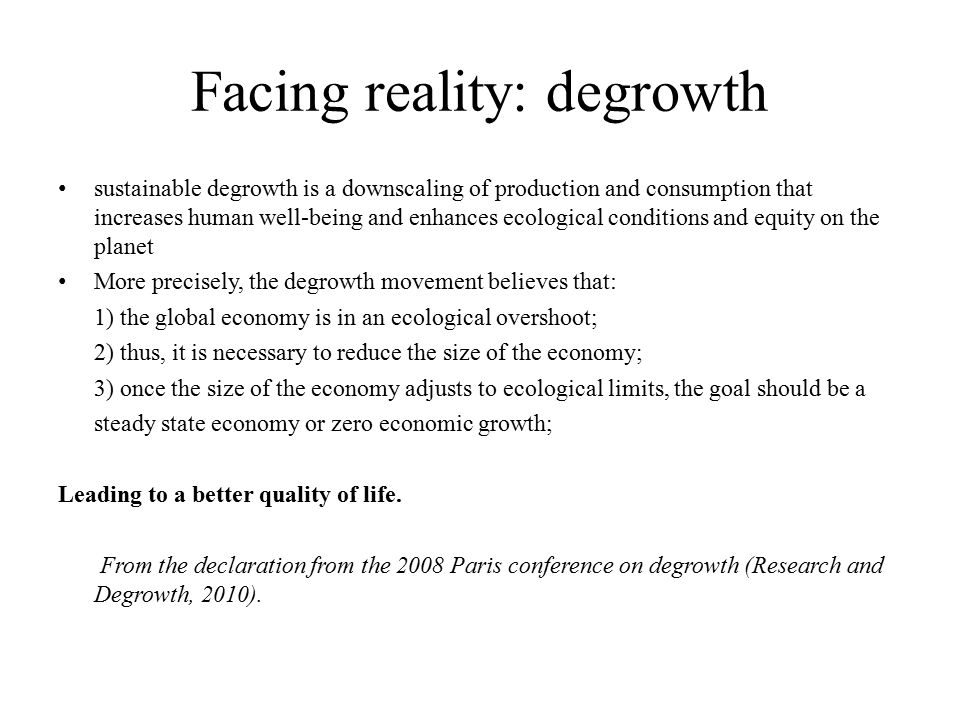 Facing reality: degrowth sustainable degrowth is a downscaling of production and consumption that increases human well-being and enhances ecological conditions and equity on the planet More precisely, the degrowth movement believes that: 1) the global economy is in an ecological overshoot; 2) thus, it is necessary to reduce the size of the economy; 3) once the size of the economy adjusts to ecological limits, the goal should be a steady state economy or zero economic growth; Leading to a better quality of life.