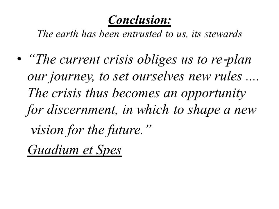 Conclusion: The earth has been entrusted to us, its stewards The current crisis obliges us to re ‐ plan our journey, to set ourselves new rules....
