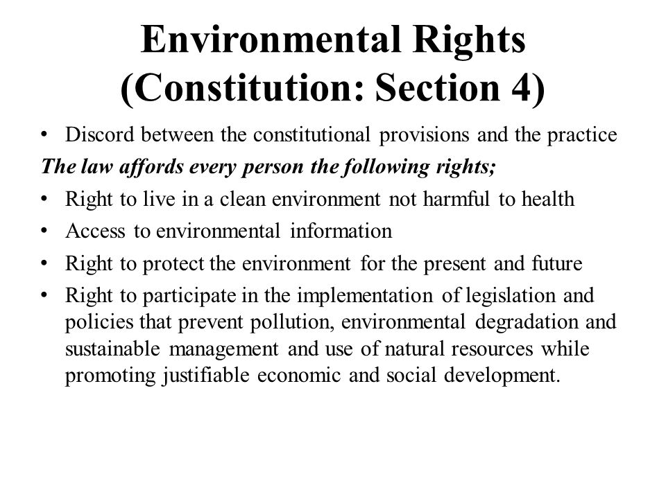 Environmental Rights (Constitution: Section 4) Discord between the constitutional provisions and the practice The law affords every person the following rights; Right to live in a clean environment not harmful to health Access to environmental information Right to protect the environment for the present and future Right to participate in the implementation of legislation and policies that prevent pollution, environmental degradation and sustainable management and use of natural resources while promoting justifiable economic and social development.