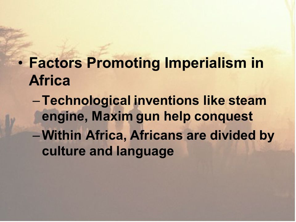 Factors Promoting Imperialism in Africa –Technological inventions like steam engine, Maxim gun help conquest –Within Africa, Africans are divided by c
