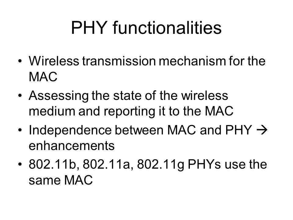 PHY functionalities Wireless transmission mechanism for the MAC Assessing the state of the wireless medium and reporting it to the MAC Independence between MAC and PHY  enhancements b, a, g PHYs use the same MAC