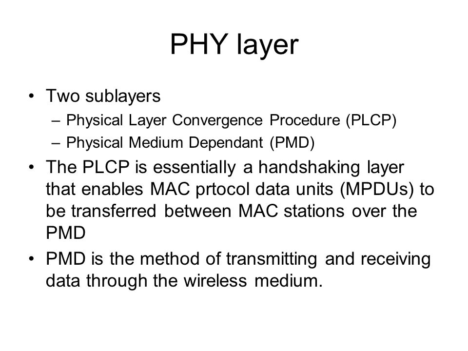 PHY layer Two sublayers –Physical Layer Convergence Procedure (PLCP) –Physical Medium Dependant (PMD) The PLCP is essentially a handshaking layer that enables MAC prtocol data units (MPDUs) to be transferred between MAC stations over the PMD PMD is the method of transmitting and receiving data through the wireless medium.