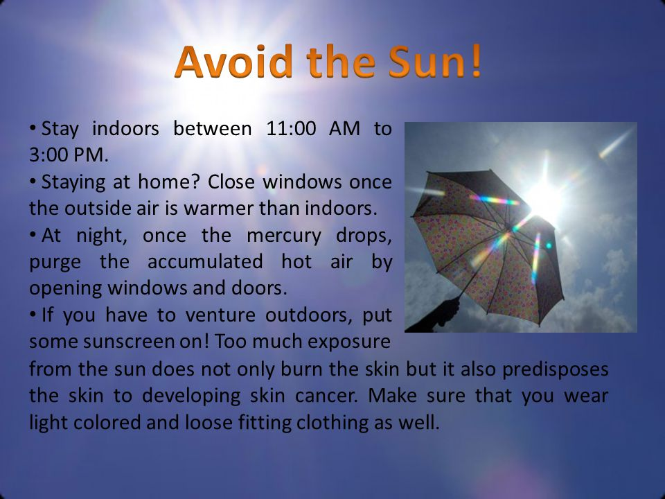 Stay indoors between 11:00 AM to 3:00 PM. Staying at home? Close windows once the outside air is warmer than indoors. At night, once the mercury drops