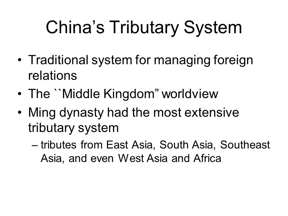 """China's Tributary System Traditional system for managing foreign relations The ``Middle Kingdom"""" worldview Ming dynasty had the most extensive tributa"""