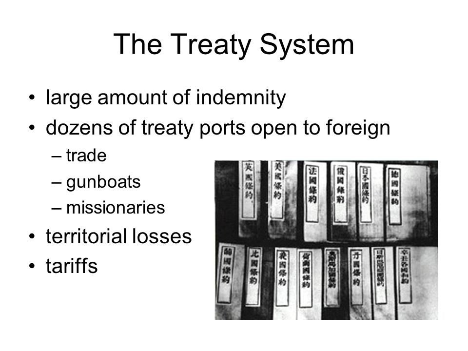 The Treaty System large amount of indemnity dozens of treaty ports open to foreign –trade –gunboats –missionaries territorial losses tariffs