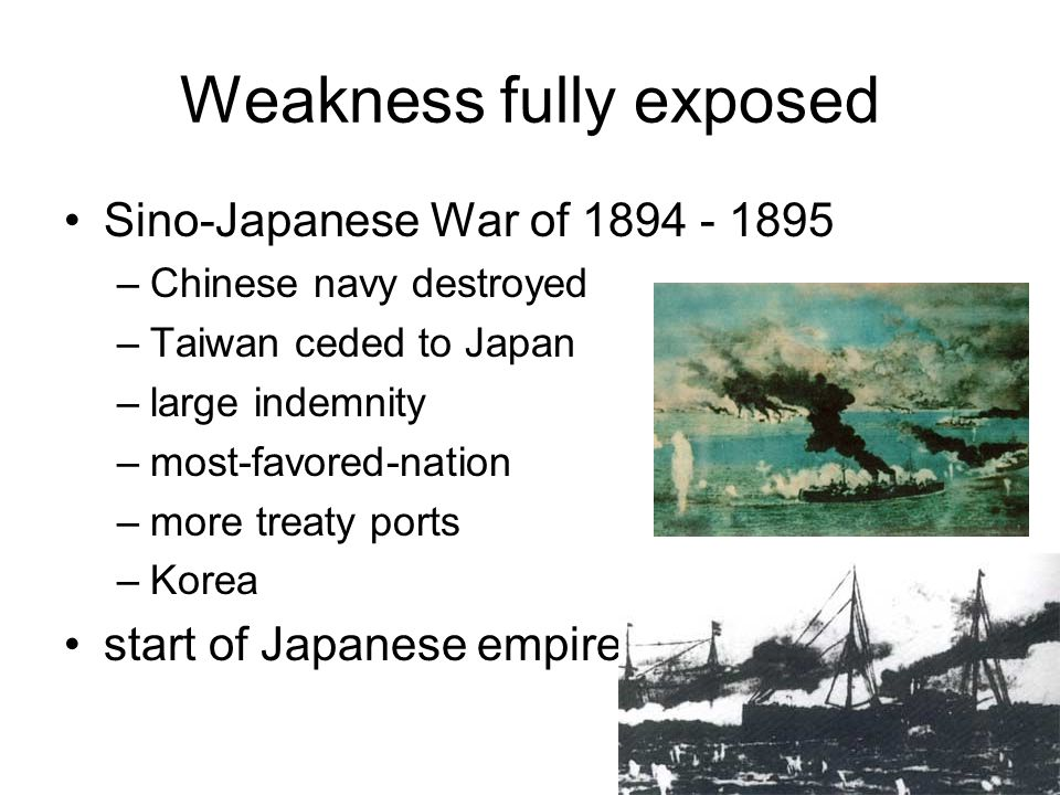 Weakness fully exposed Sino-Japanese War of 1894 - 1895 –Chinese navy destroyed –Taiwan ceded to Japan –large indemnity –most-favored-nation –more tre