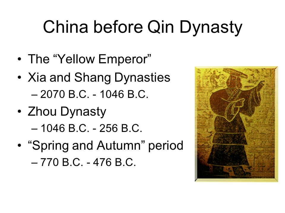 """China before Qin Dynasty The """"Yellow Emperor"""" Xia and Shang Dynasties –2070 B.C. - 1046 B.C. Zhou Dynasty –1046 B.C. - 256 B.C. """"Spring and Autumn"""" pe"""