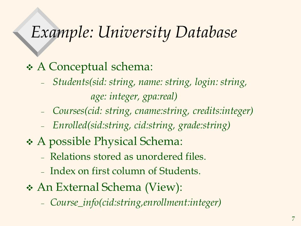 7 Example: University Database v A Conceptual schema: – Students(sid: string, name: string, login: string, age: integer, gpa:real) – Courses(cid: string, cname:string, credits:integer) – Enrolled(sid:string, cid:string, grade:string) v A possible Physical Schema: – Relations stored as unordered files.