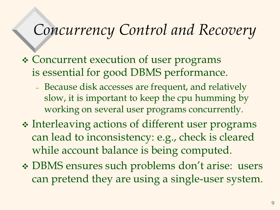 9 Concurrency Control and Recovery v Concurrent execution of user programs is essential for good DBMS performance.