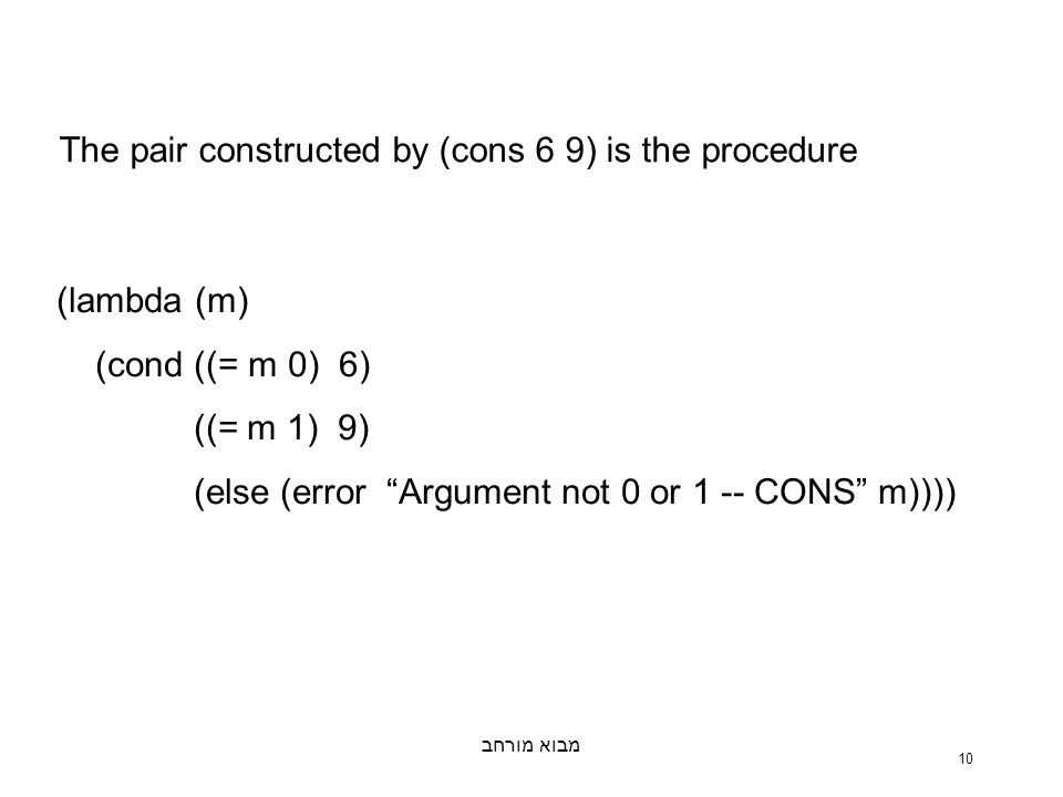 מבוא מורחב 10 The pair constructed by (cons 6 9) is the procedure (lambda (m) (cond ((= m 0) 6) ((= m 1) 9) (else (error Argument not 0 or 1 -- CONS m))))