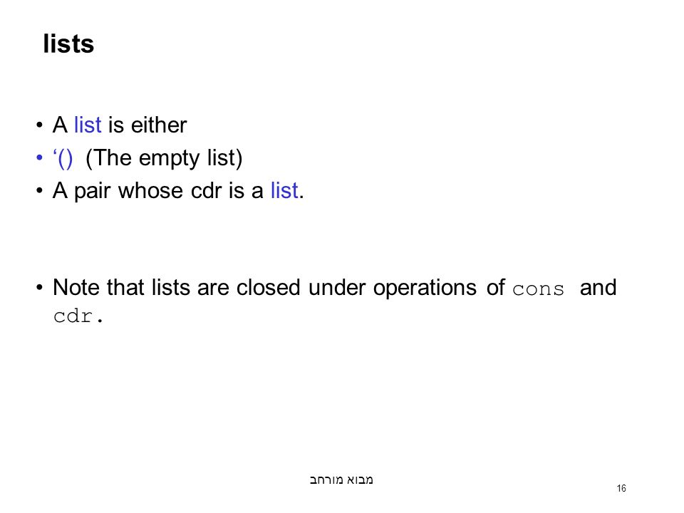 מבוא מורחב 16 lists A list is either '() (The empty list) A pair whose cdr is a list.