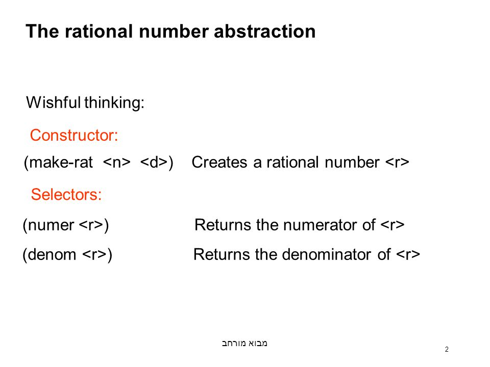 מבוא מורחב 2 The rational number abstraction Wishful thinking: (make-rat ) Creates a rational number (numer ) Returns the numerator of (denom ) Returns the denominator of Constructor: Selectors: