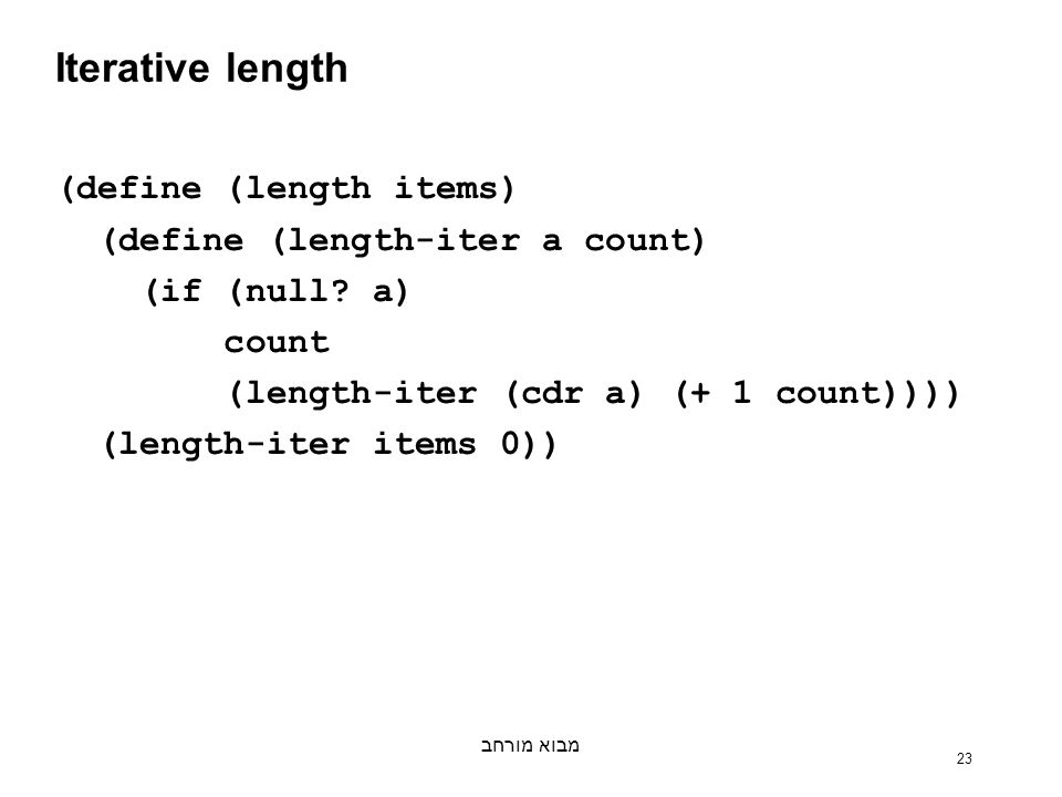 מבוא מורחב 23 Iterative length (define (length items) (define (length-iter a count) (if (null.