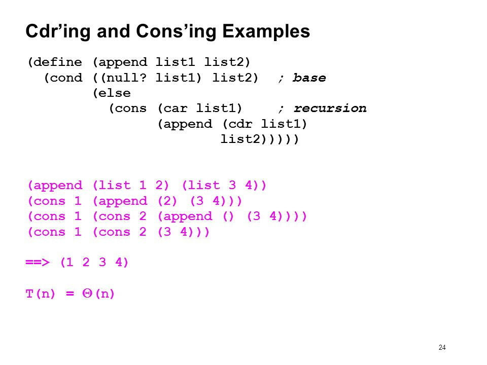 24 Cdr'ing and Cons'ing Examples (define (append list1 list2) (cond ((null.