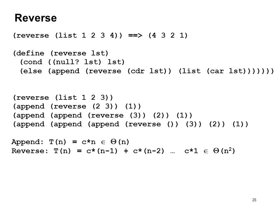 26 Reverse (reverse (list 1 2 3 4)) ==> (4 3 2 1) (define (reverse lst) (cond ((null.