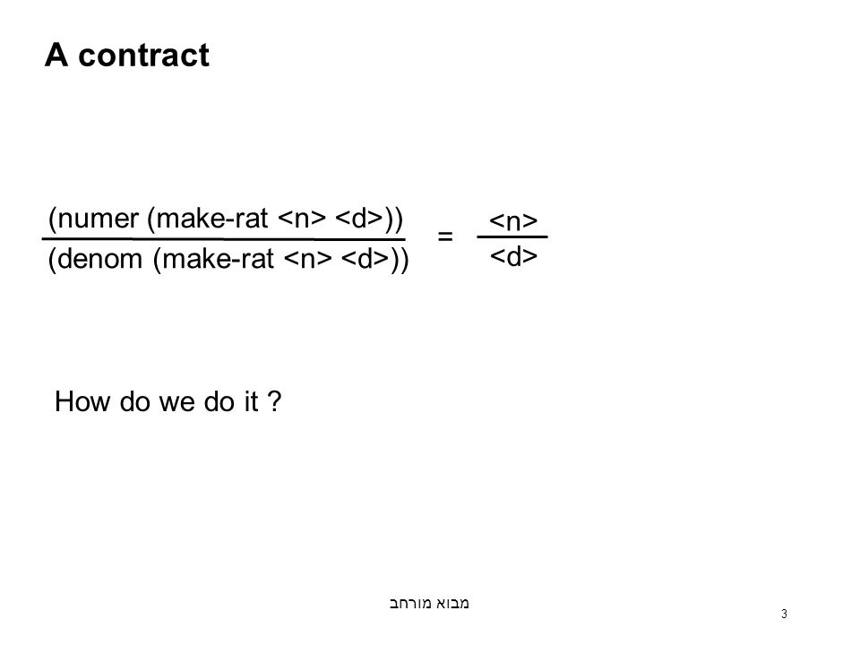 מבוא מורחב 3 A contract (numer (make-rat )) (denom (make-rat )) = How do we do it