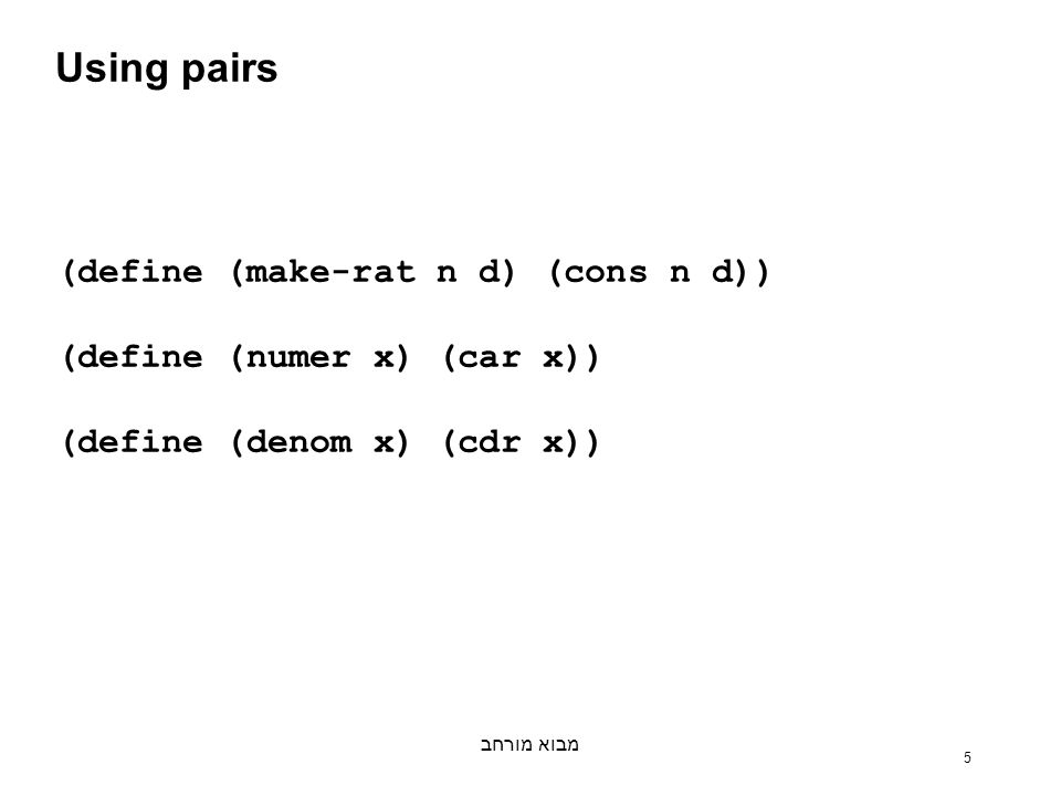 מבוא מורחב 5 Using pairs (define (make-rat n d) (cons n d)) (define (numer x) (car x)) (define (denom x) (cdr x))