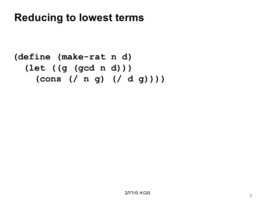 מבוא מורחב 7 Reducing to lowest terms (define (make-rat n d) (let ((g (gcd n d))) (cons (/ n g) (/ d g))))