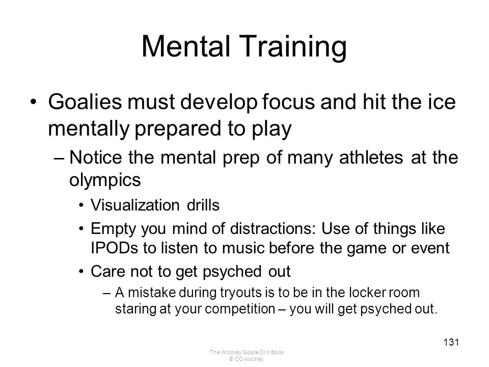 The Wockey Goalie Drill Book © CC wockey 131 Mental Training Goalies must develop focus and hit the ice mentally prepared to play –Notice the mental p