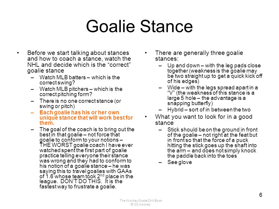 The Wockey Goalie Drill Book © CC wockey 6 Goalie Stance Before we start talking about stances and how to coach a stance, watch the NHL and decide whi