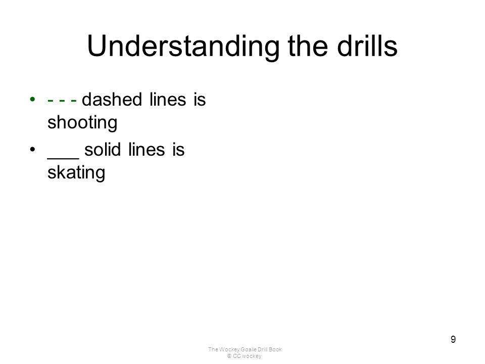 The Wockey Goalie Drill Book © CC wockey 9 Understanding the drills - - - dashed lines is shooting ___ solid lines is skating