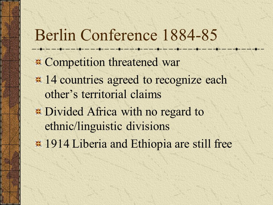 Berlin Conference 1884-85 Competition threatened war 14 countries agreed to recognize each other's territorial claims Divided Africa with no regard to