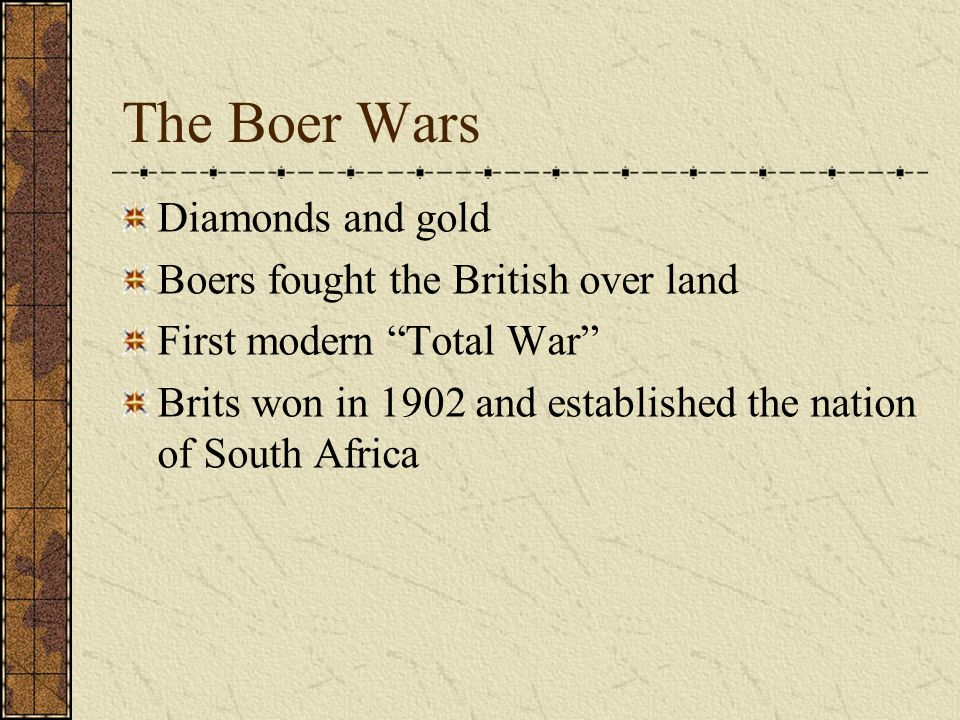 "The Boer Wars Diamonds and gold Boers fought the British over land First modern ""Total War"" Brits won in 1902 and established the nation of South Afri"