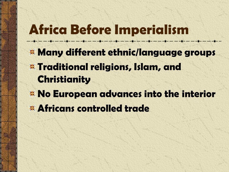 Africa Before Imperialism Many different ethnic/language groups Traditional religions, Islam, and Christianity No European advances into the interior