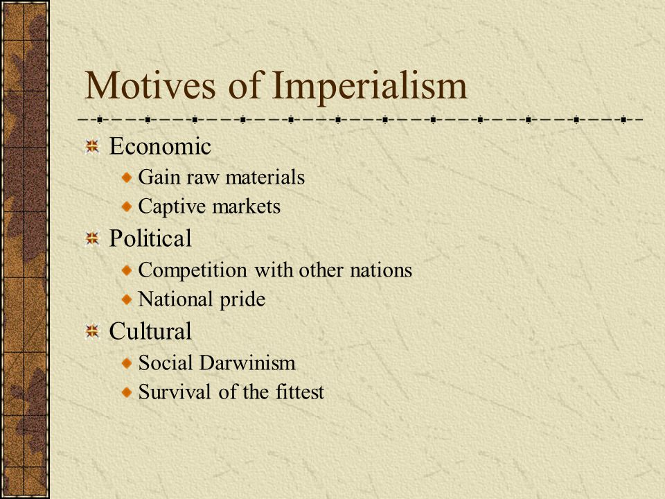 Motives of Imperialism Economic Gain raw materials Captive markets Political Competition with other nations National pride Cultural Social Darwinism S