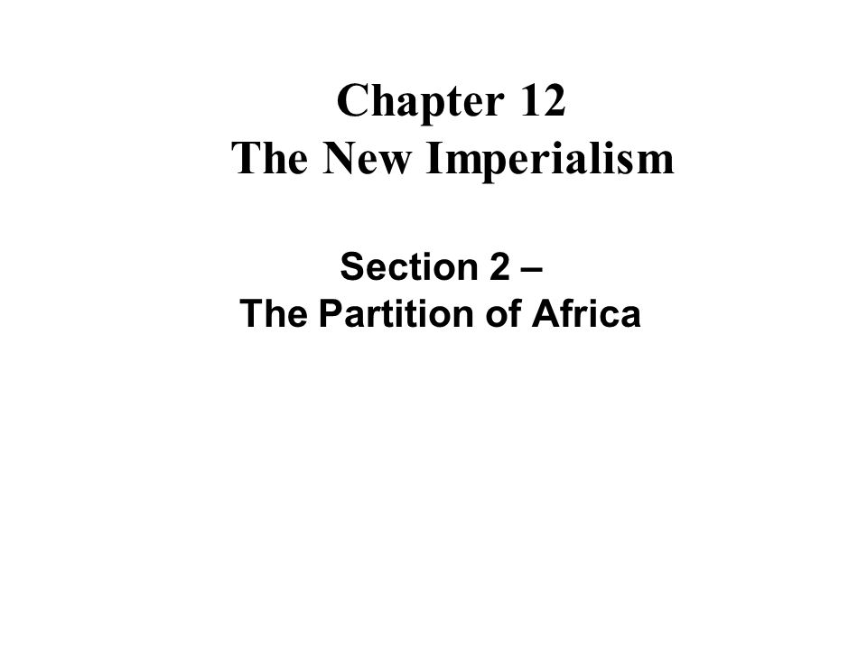 Chapter 12 The New Imperialism Section 2 – The Partition of Africa