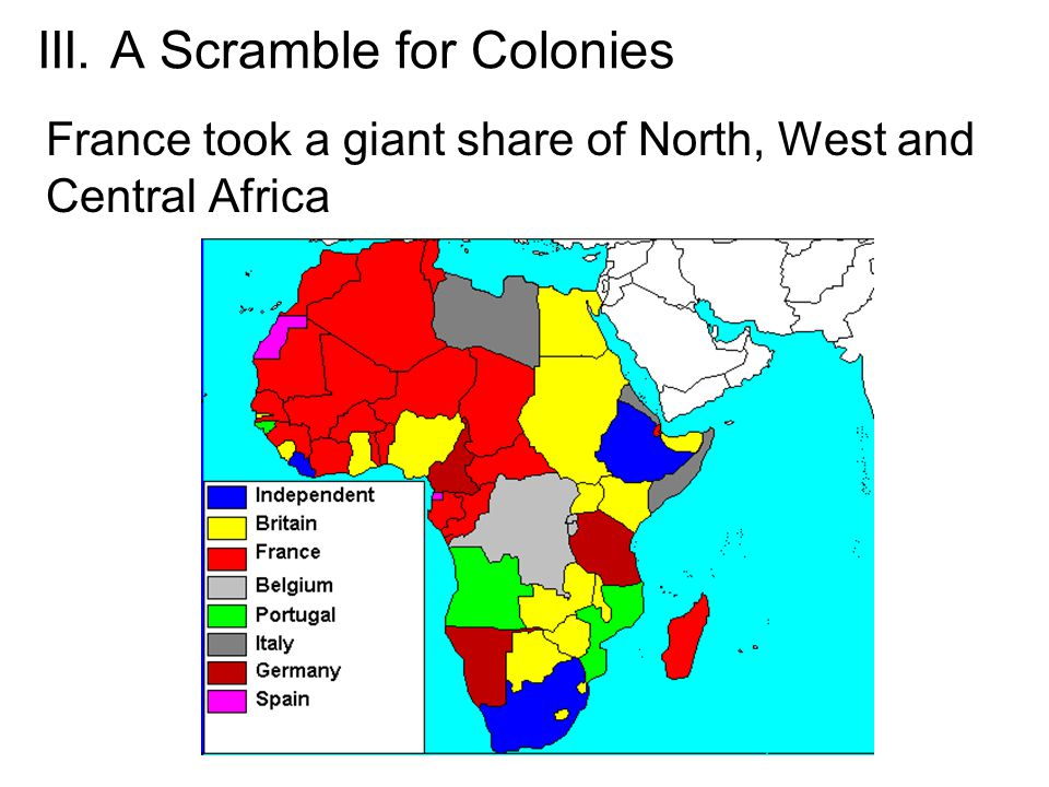III. A Scramble for Colonies France took a giant share of North, West and Central Africa